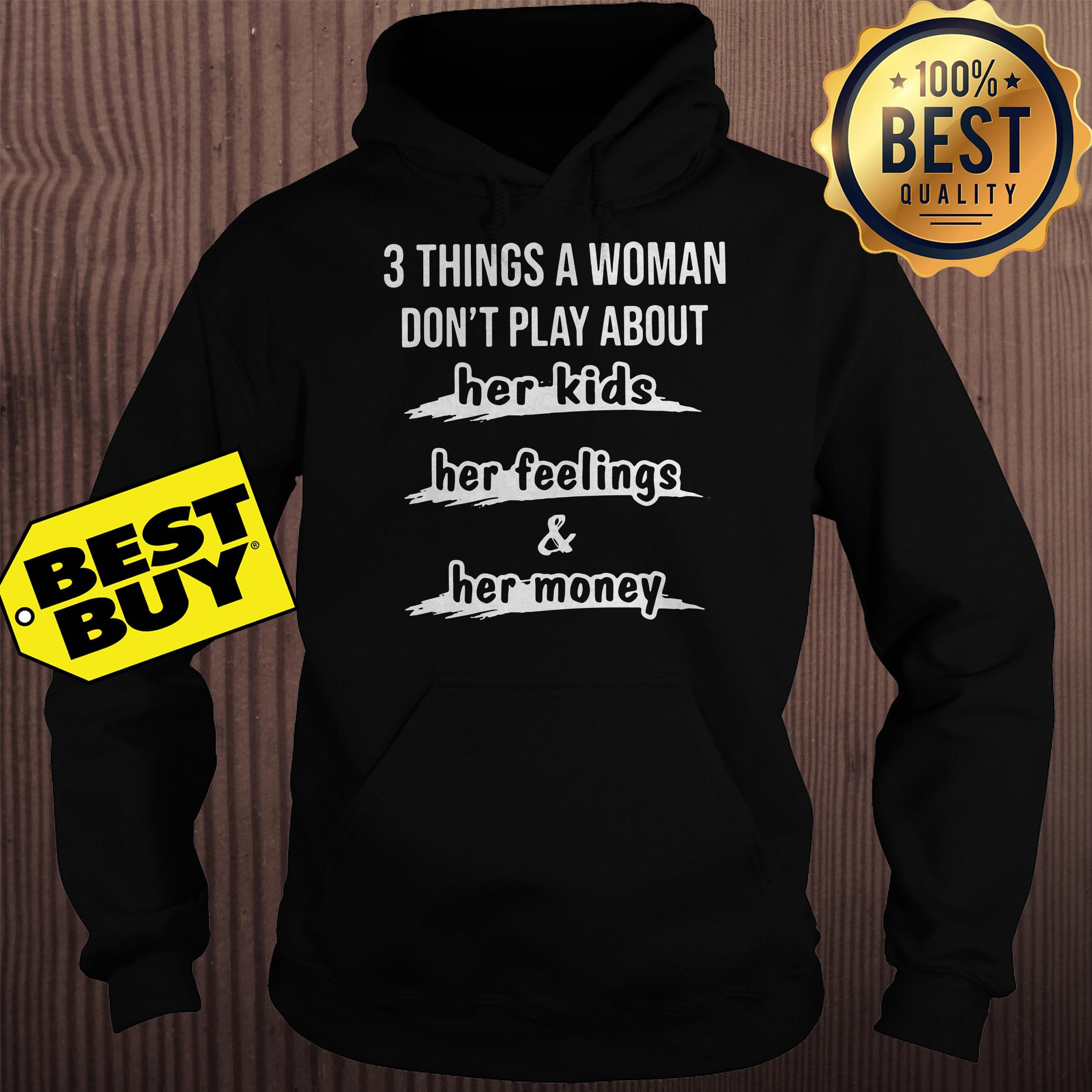 3 things a woman dont play about her kids her feelings and her money hoodie - 3 things a woman don't play about her kids her feelings and her money shirt