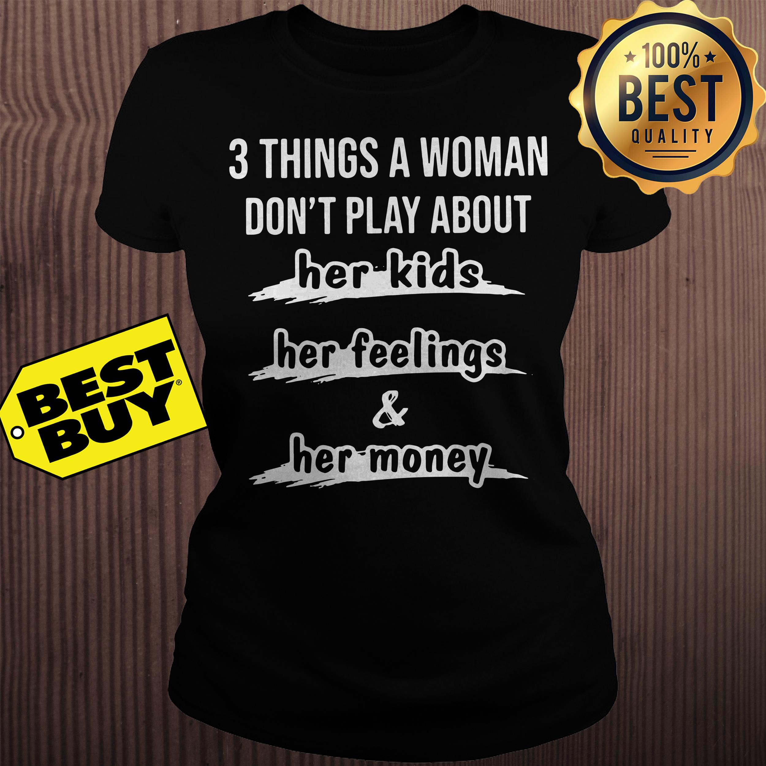 3 things a woman dont play about her kids her feelings and her money ladies tee - 3 things a woman don't play about her kids her feelings and her money shirt