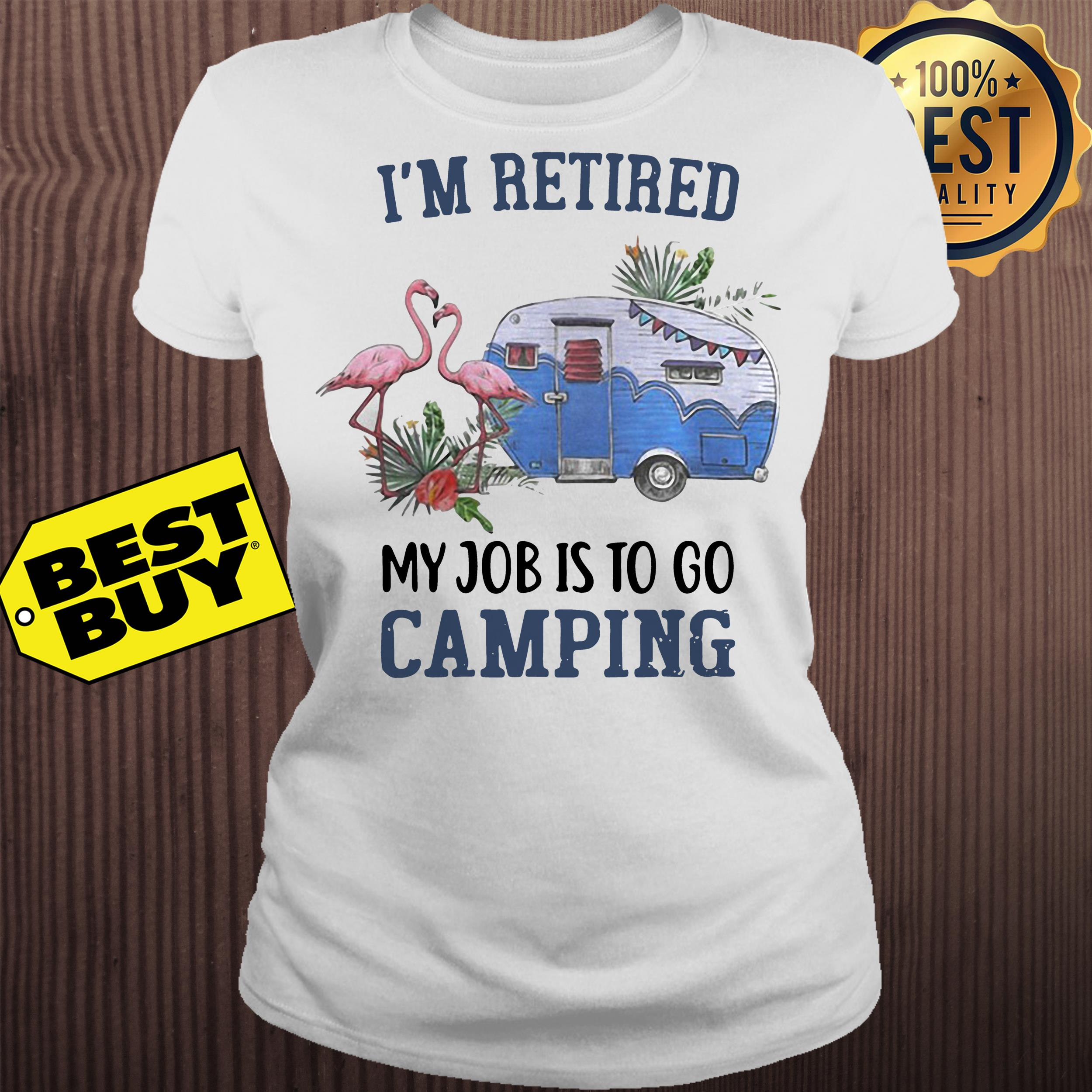 flamingo im retired my job is to go camping ladies tee - Flamingo I'm retired my job is to go camping shirt