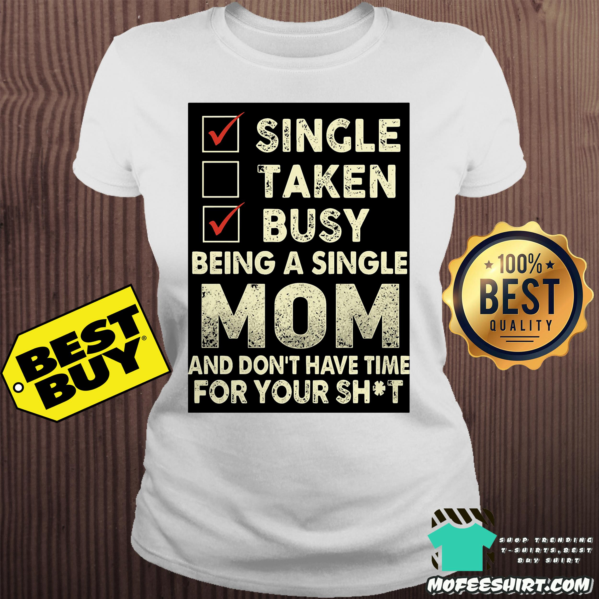 single taken busy being a single mom and dont have time for your shit ladies tee - Single taken busy being a single mom and don't have time for your shit shirt
