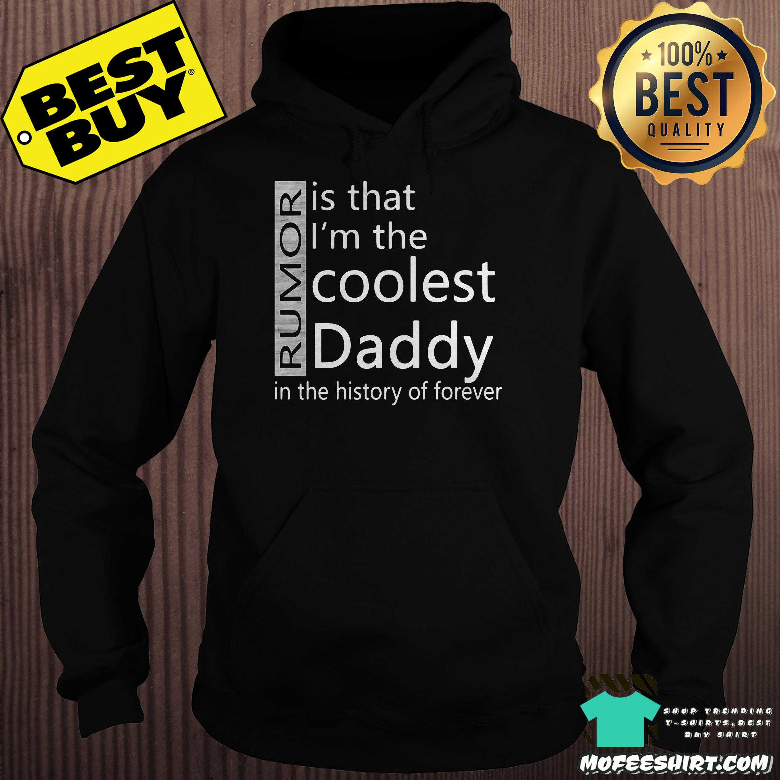 rumor is that im the coolest daddy in the history of forever hoodie - Rumor is that I'm the coolest Daddy in the history of forever shirt