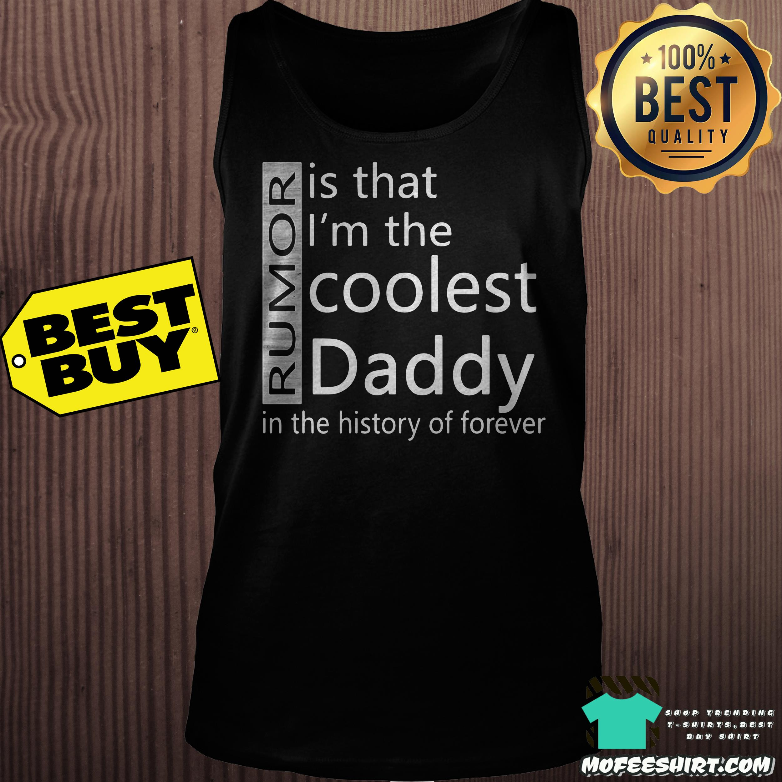 rumor is that im the coolest daddy in the history of forever tank top - Rumor is that I'm the coolest Daddy in the history of forever shirt