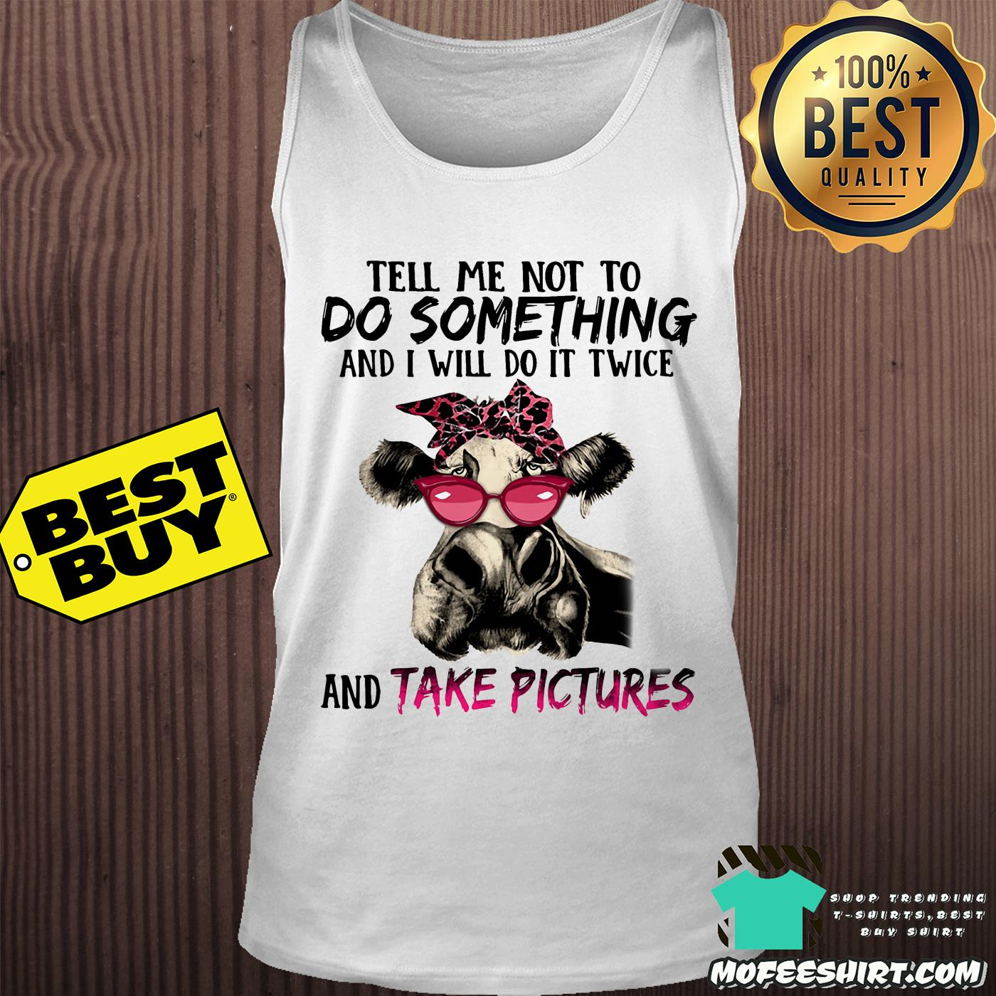 Cow Tell me not to do something and I will do it Twice and Take pictures shirt