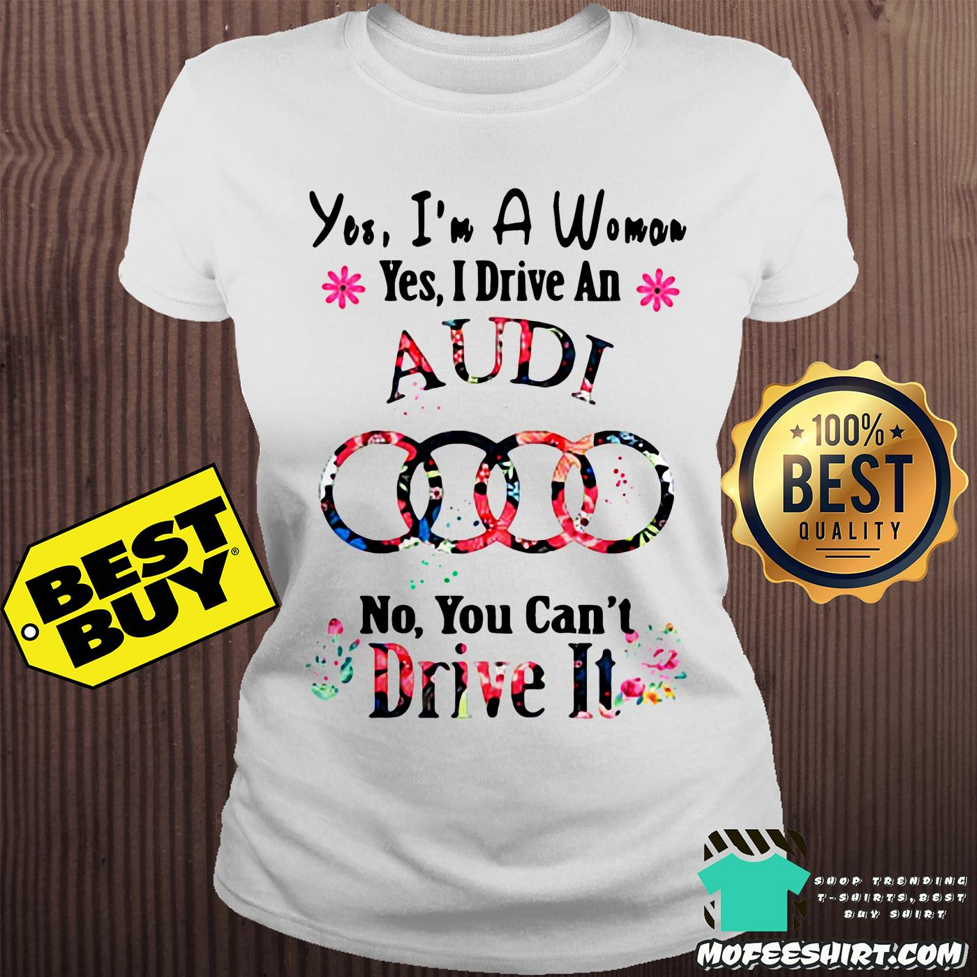 yes im a woman yes i drive an audi no you cant drive it flower ladies tee - Yes, I'm a woman yes I drive an Audi no you can't drive it flower shirt