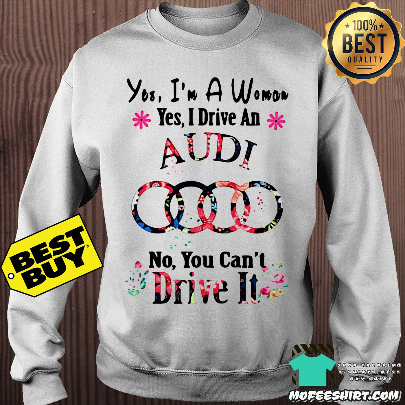 yes im a woman yes i drive an audi no you cant drive it flower sweatshirt - Yes, I'm a woman yes I drive an Audi no you can't drive it flower shirt