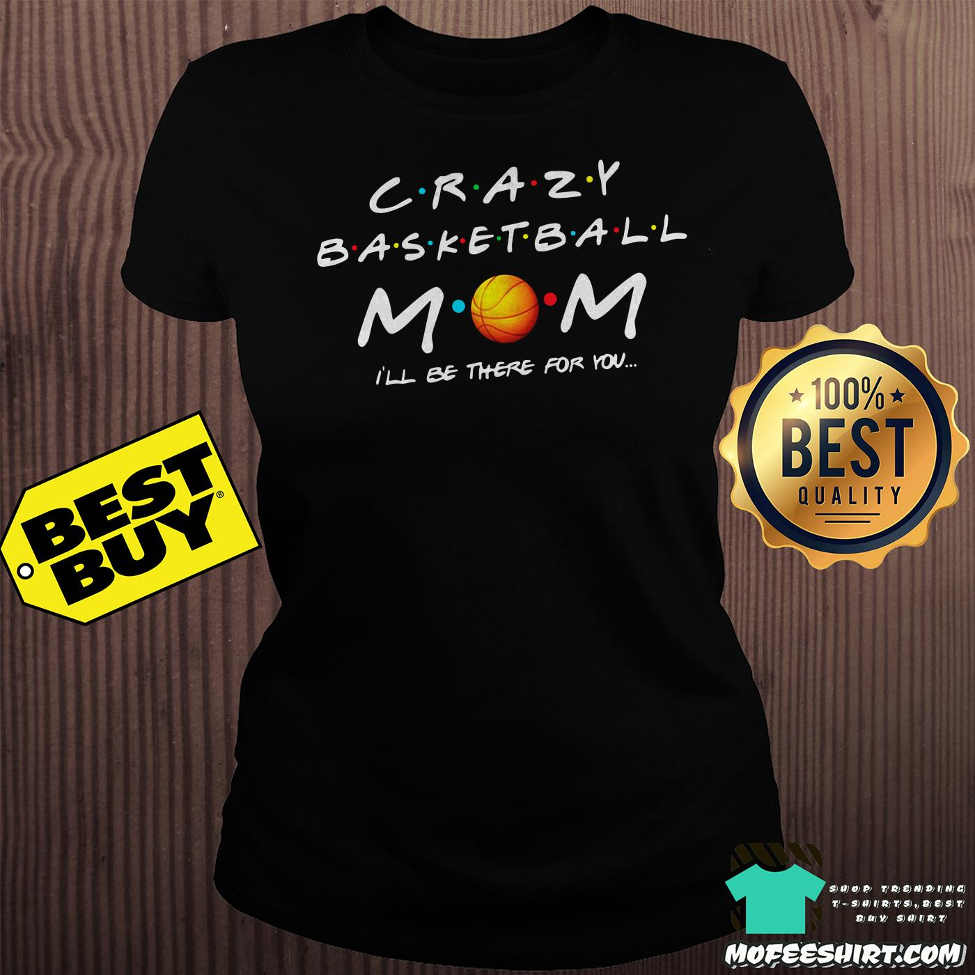 crazy basketball mom ill be there for you ladies tee - Crazy Basketball Mom I'll be there for you shirt