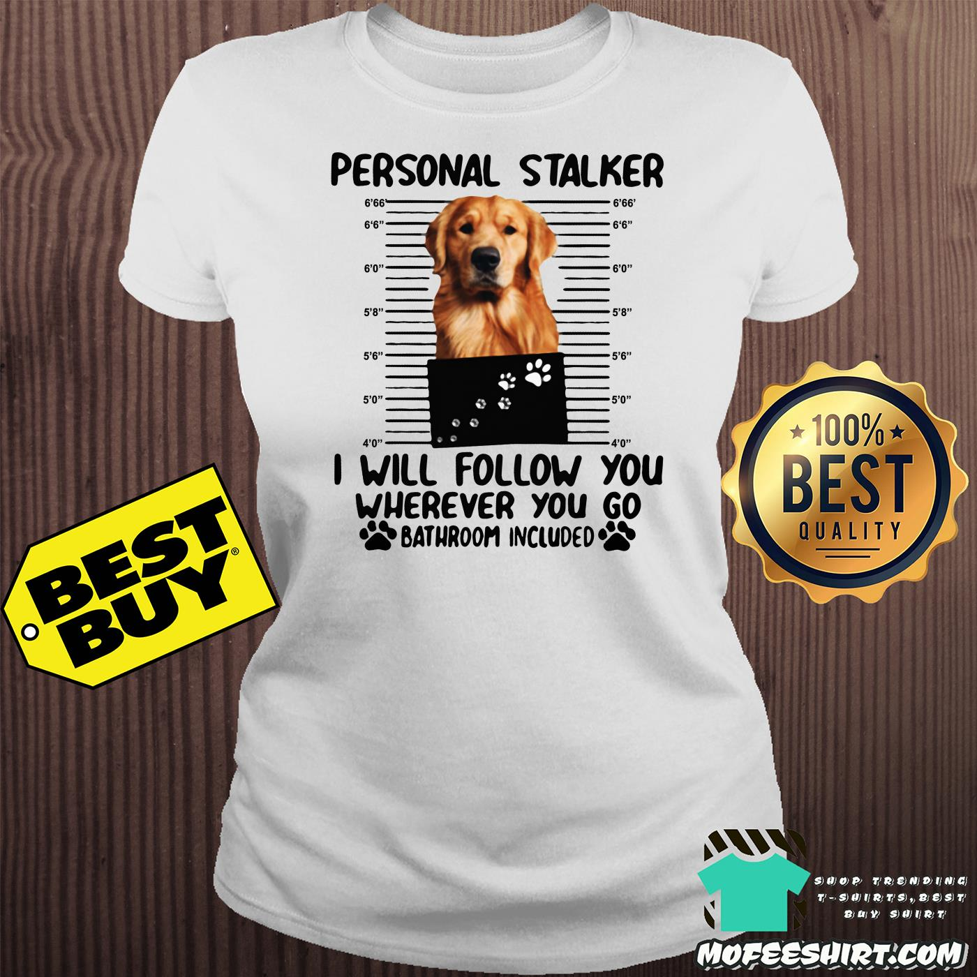 golden personal stalker i will follow you wherever you go bathroom included ladies tee - Golden Personal Stalker I Will Follow You Wherever You Go Bathroom Included shirt