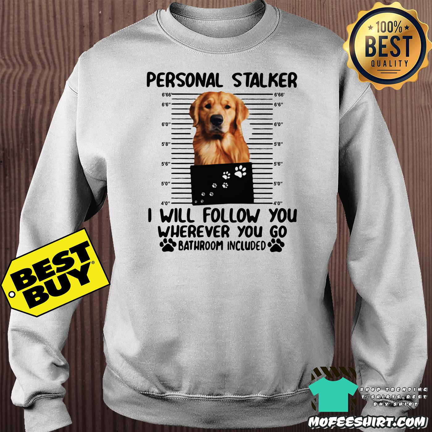 golden personal stalker i will follow you wherever you go bathroom included sweatshirt - Golden Personal Stalker I Will Follow You Wherever You Go Bathroom Included shirt
