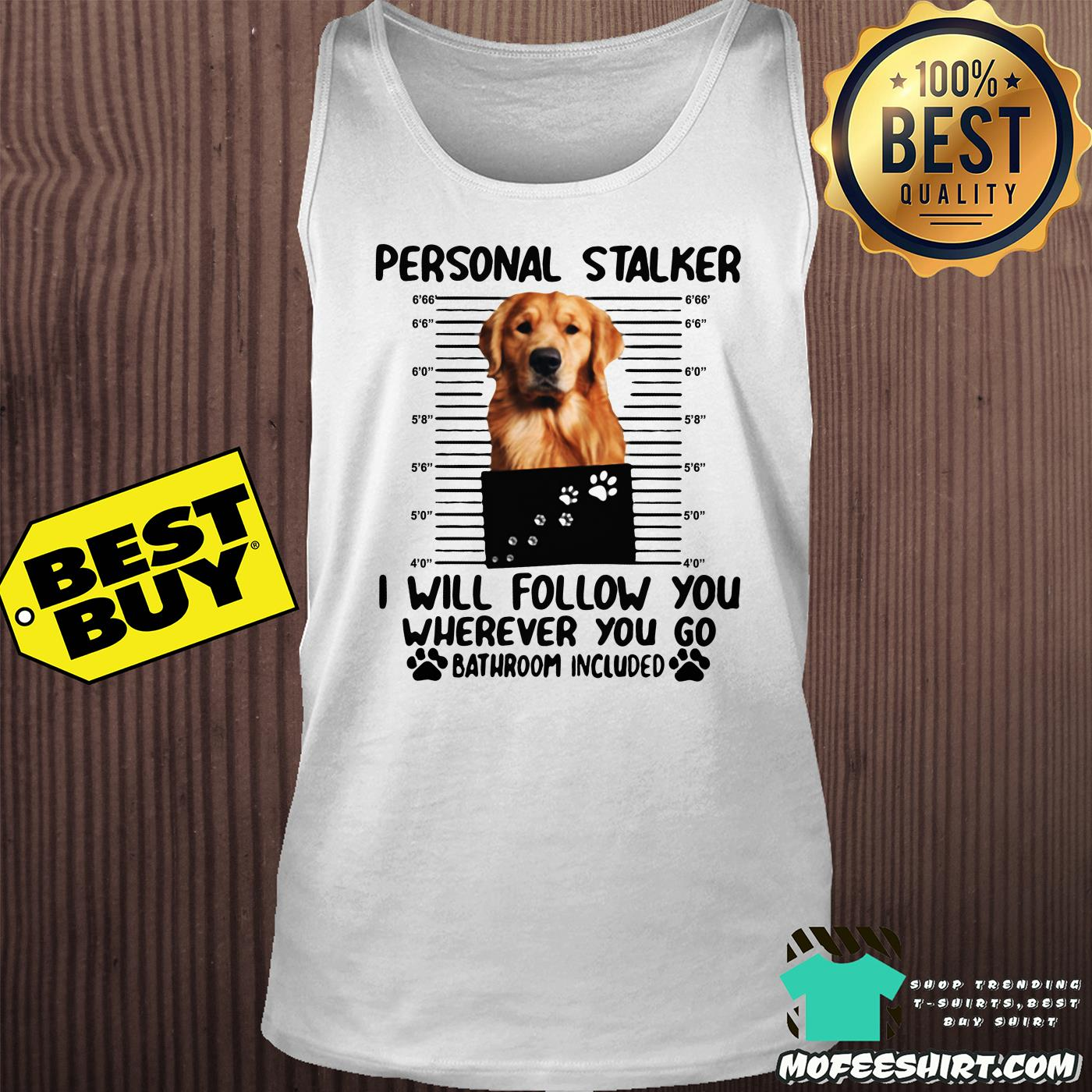 golden personal stalker i will follow you wherever you go bathroom included tank top - Golden Personal Stalker I Will Follow You Wherever You Go Bathroom Included shirt
