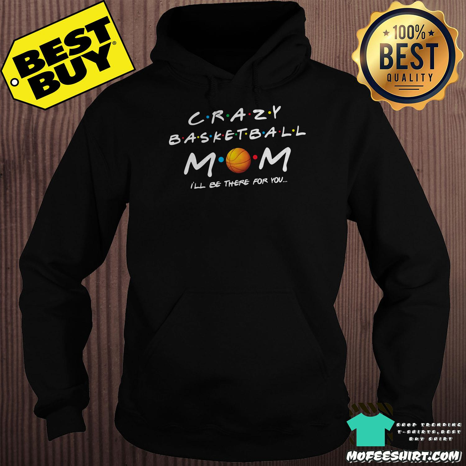 crazy basketball mom ill be there for you hoodie - Crazy Basketball MomI'll be there for you shirt
