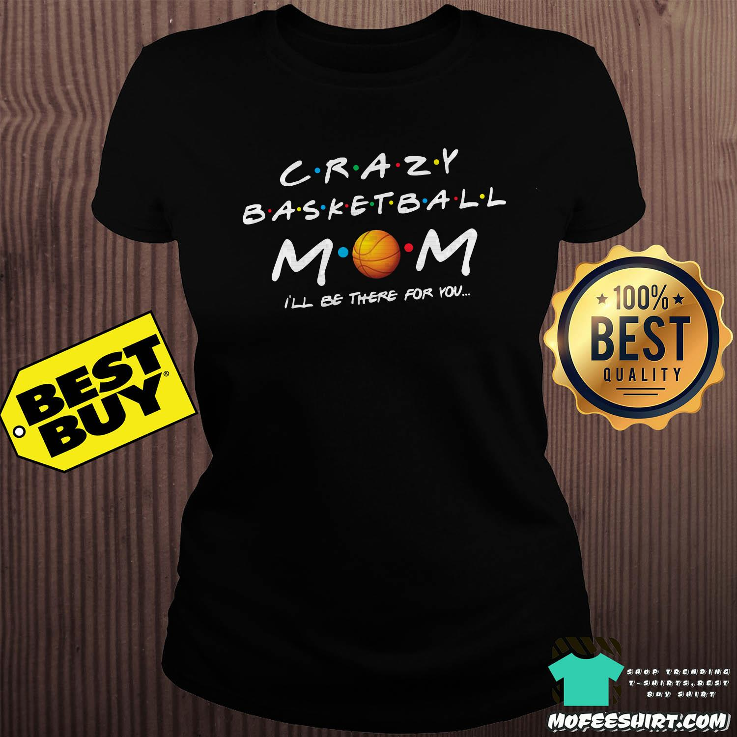 crazy basketball mom ill be there for you shirt ladies tee - Crazy Basketball Mom I'll be there for you shirt