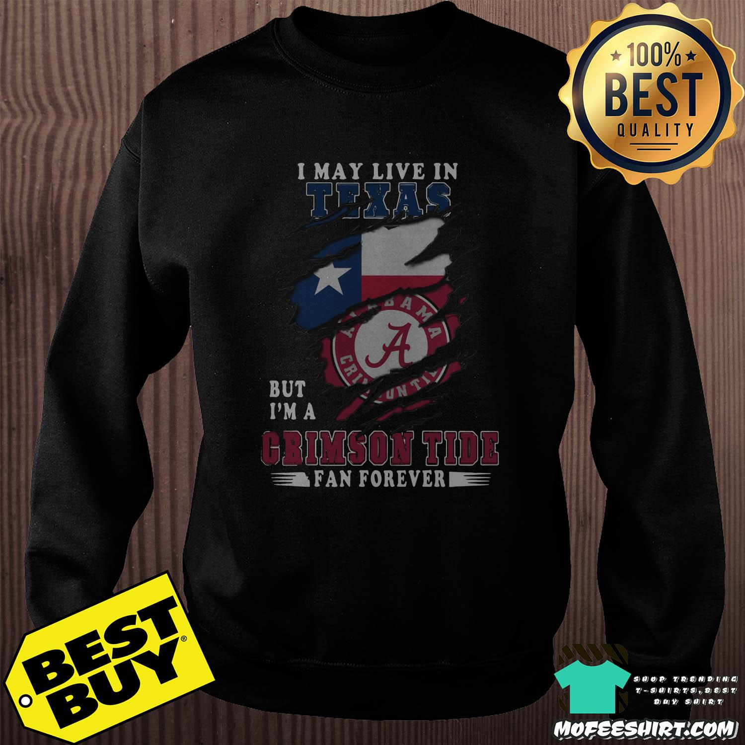 i may live in texas but im a crimson tide fan forever sweatshirt - I May Live In Texas But I'm A Crimson Tide Fan Forever Alabama Crimson Shirt