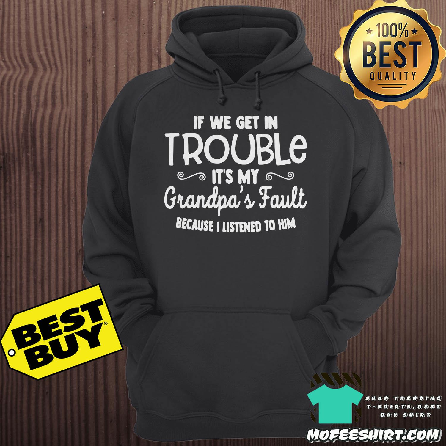 if we get in trouble its my grandpas fault because i listened to him hoodie - If We Get In Trouble It's My Grandpa's Fault Because I Listened To Him Shirt