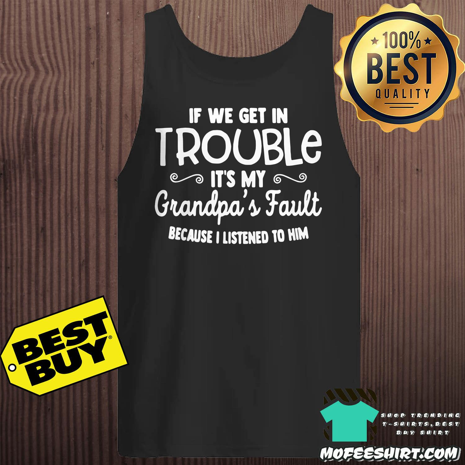 if we get in trouble its my grandpas fault because i listened to him tank top - If We Get In Trouble It's My Grandpa's Fault Because I Listened To Him Shirt