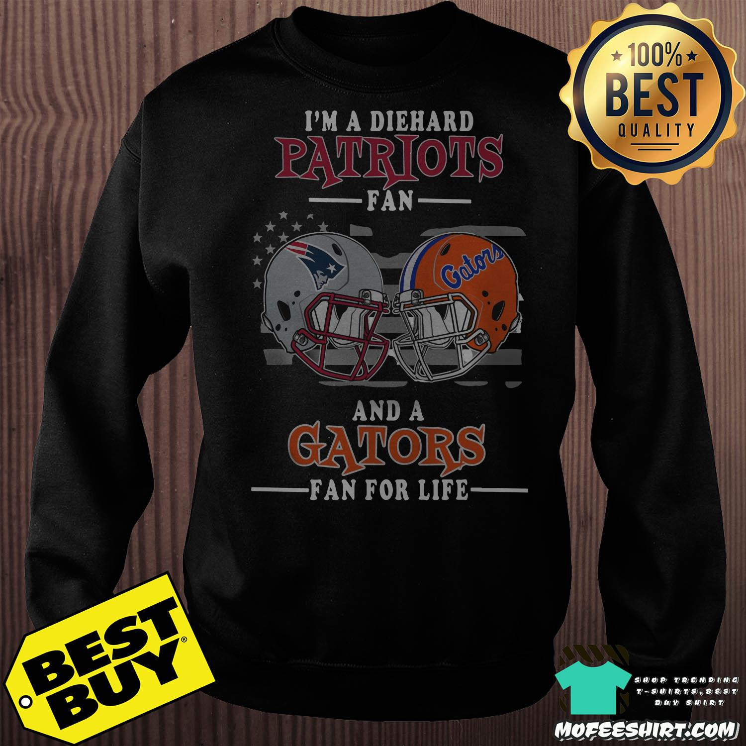 im a diehard patriots fan and a gators for life sweatshirt - I'm A Diehard Patriots Fan And A Gators For Life Shirt