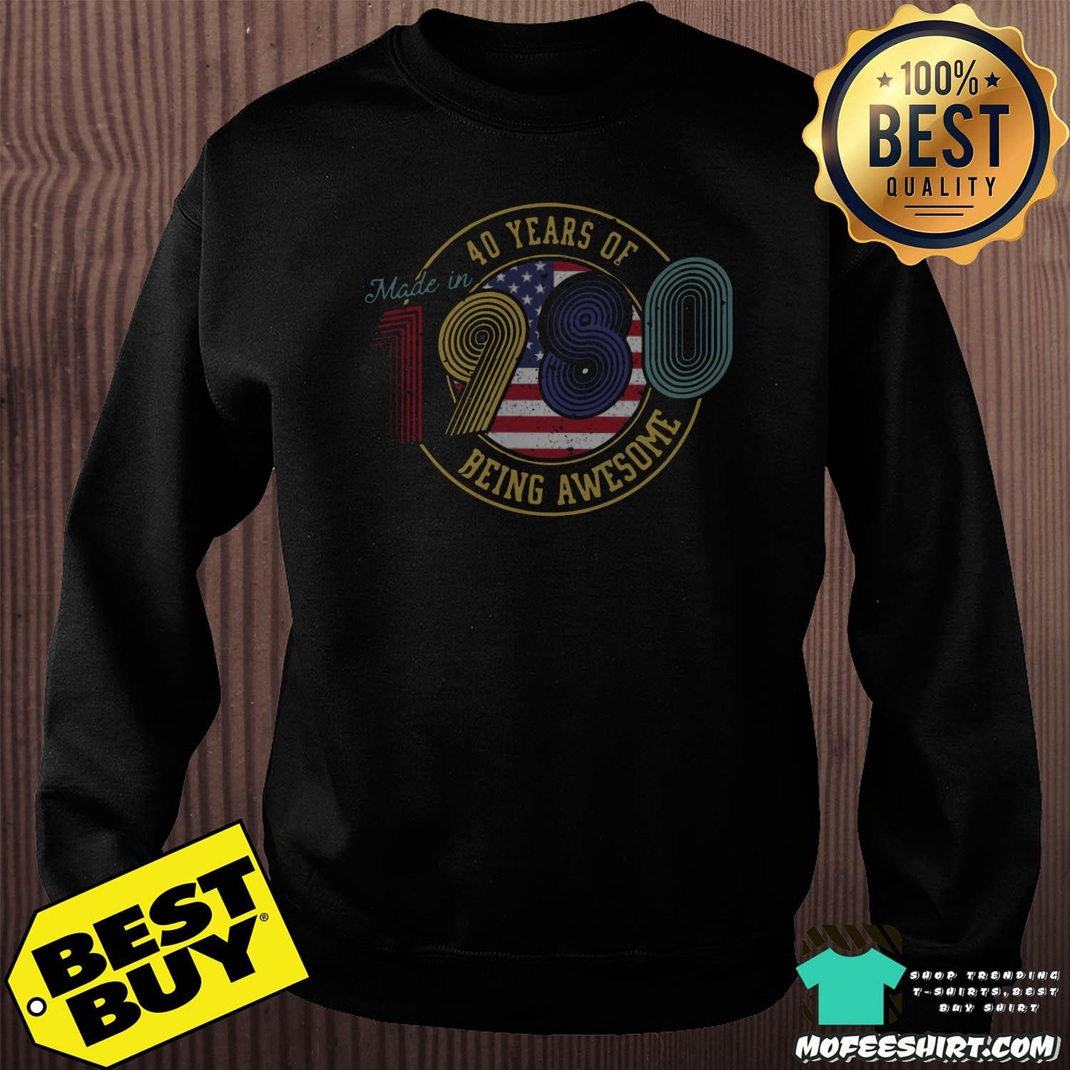 made in 40 years of 1980 being awesome american vintage sweatshirt - Made in 40 Years Of 1980 Being Awesome American Vintage Shirt