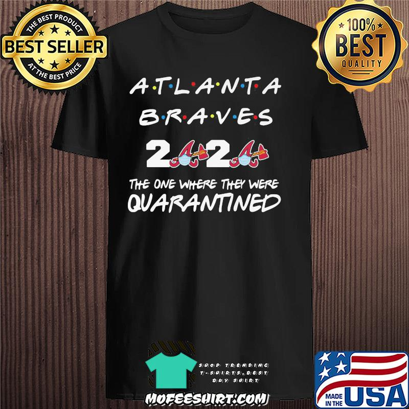 Atlanta Braves 2020 The One Where They Were Quarantined Covid-19 shirt