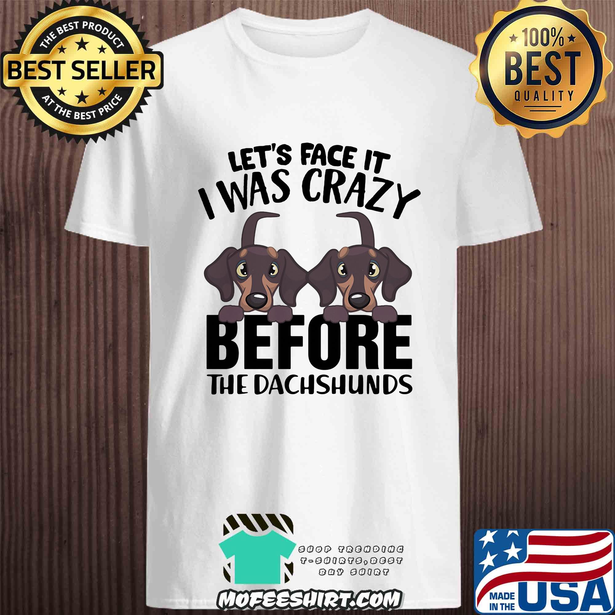 Let's face it I was crazy before the dachshunds shirt