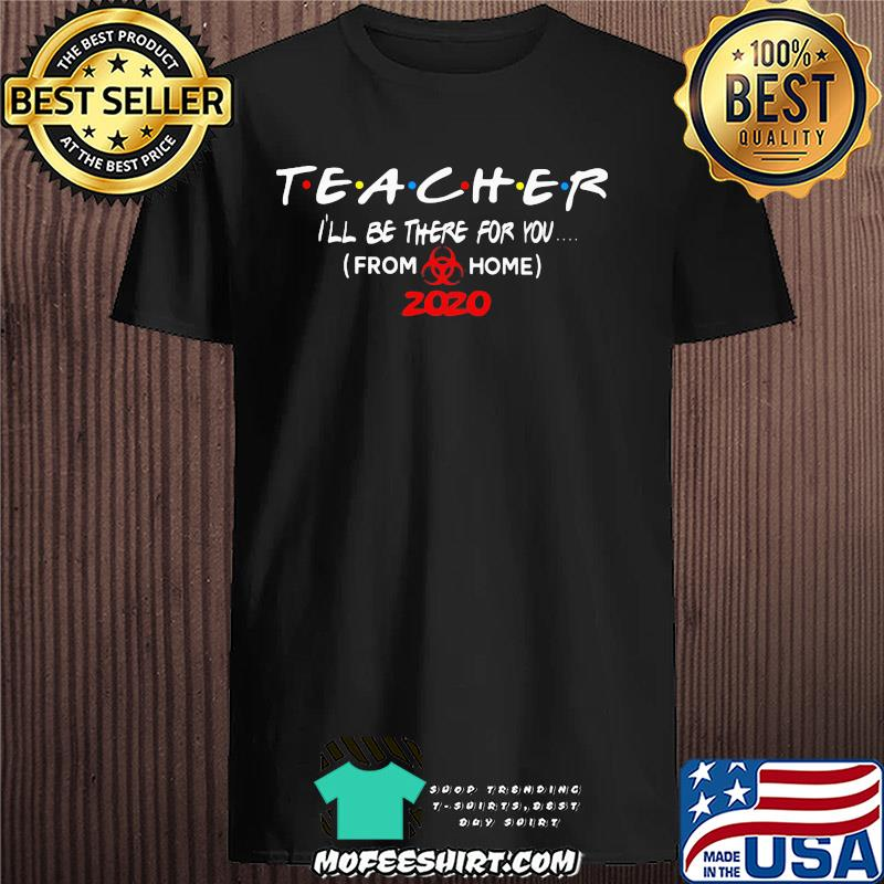 Teacher I'll be there for you from home 2020 Covid-19 shirt