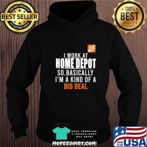 I work at the home depot so basically I'm a kind of a big deal s Hoodie