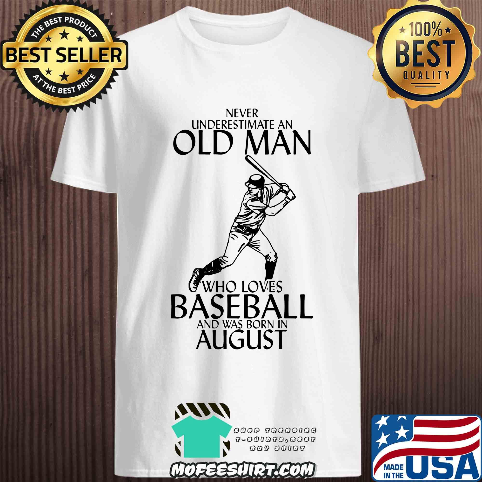 Never underestimate an old man who loves baseball and was born in August shirt