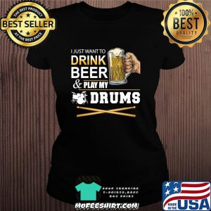 I Just Want To Drink Beer Play My Drums Gift For Dad T-Shirt Ladiestee