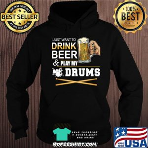 I Just Want To Drink Beer Play My Drums Gift For Dad T-Shirt Hoodie