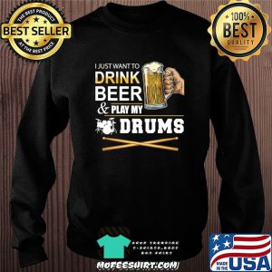 I Just Want To Drink Beer Play My Drums Gift For Dad T-Shirt Sweater