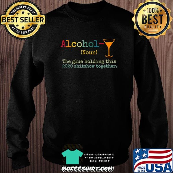 Alcohol The Glues Holding This 2020 Shitshow Together Gift T-Shirt