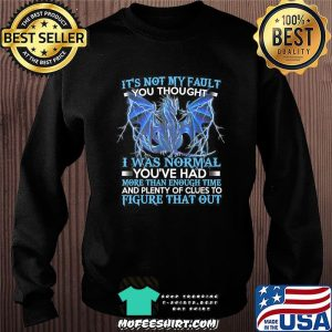 Dragon It's Not My Fault You Thought I Was Normal T-Shirt Sweater