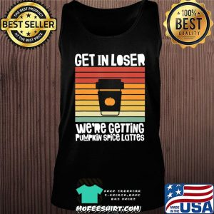 Get In Loser We're Getting Pumpkin Spice Lattes Fall Vintage T-Shirt Tank top
