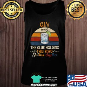 Gin The Glues Holding This 2020 Shitshow Together Gift T-Shirt Tank top