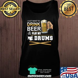 I Just Want To Drink Beer Play My Drums Gift For Dad T-Shirt Tank top