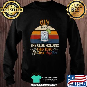 Gin The Glues Holding This 2020 Shitshow Together Gift T-Shirt Sweater