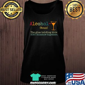 Alcohol The Glues Holding This 2020 Shitshow Together Gift T-Shirt Tank top