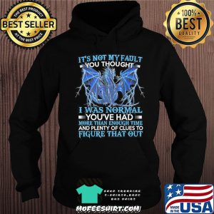 Dragon It's Not My Fault You Thought I Was Normal T-Shirt Hoodie