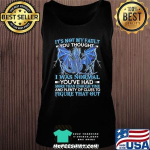 Dragon It's Not My Fault You Thought I Was Normal T-Shirt Tank top