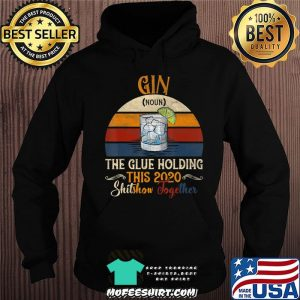 Gin The Glues Holding This 2020 Shitshow Together Gift T-Shirt Hoodie
