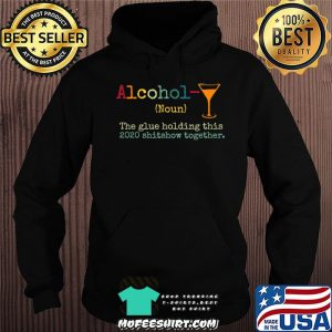 Alcohol The Glues Holding This 2020 Shitshow Together Gift T-Shirt Hoodie