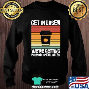 Get In Loser We're Getting Pumpkin Spice Lattes Fall Vintage T-Shirt Sweater