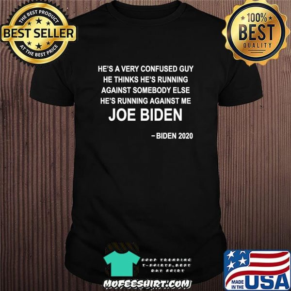 He's a very confused guy he thinks he's running against somebody else joe biden 2020 shirt