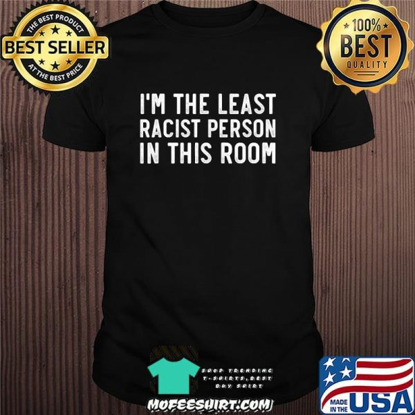 I'm the least racist person in this room 2020 shirt