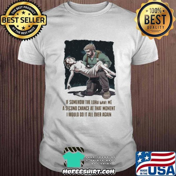 If Somehow The Lord Gave Me A Second Change At That Moment I Would Do It All Over Again Quote Shirt