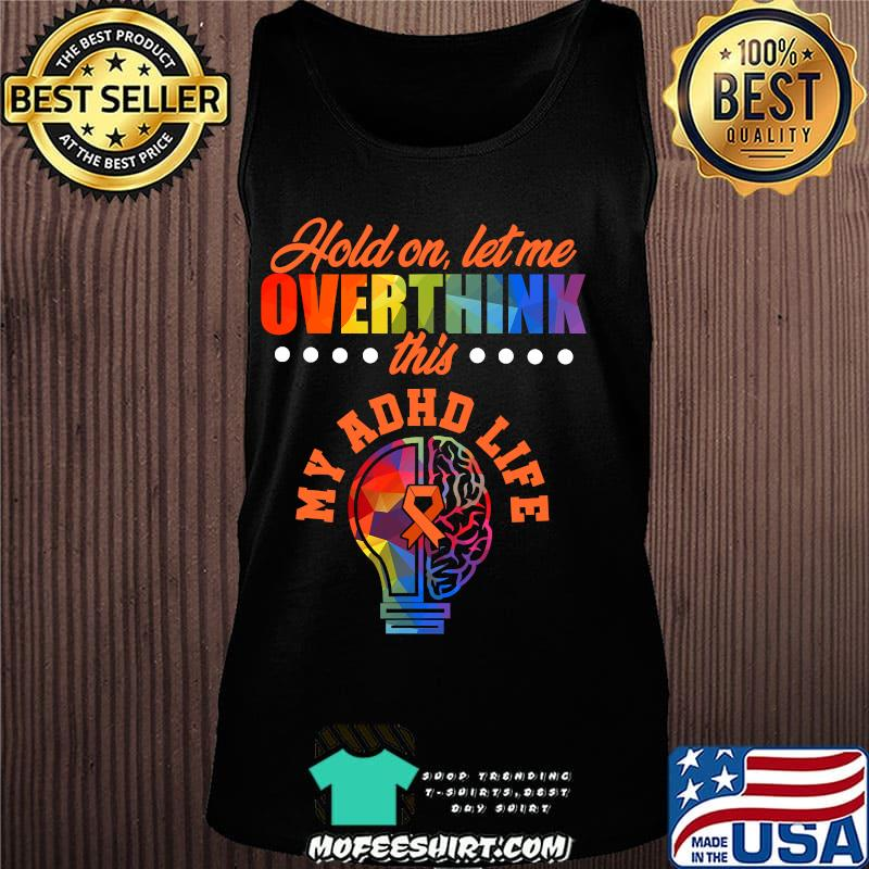 Hold On Let Me Overthink This My ADHD Life Awareness Hold Attention Deficit Warrior Survivor Shirt