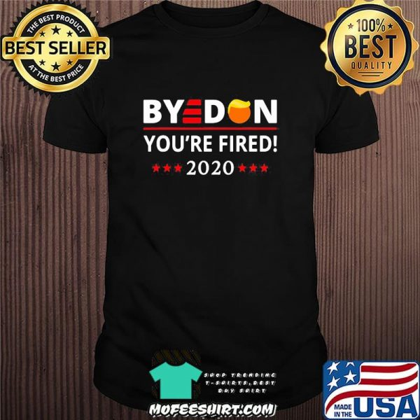 Bye Don You're Fired 2020 Stars Hair Donald Trump Election Shirt