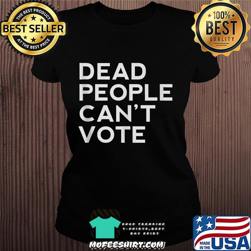 Dead People Can't Vote  President Trump Election Shirt