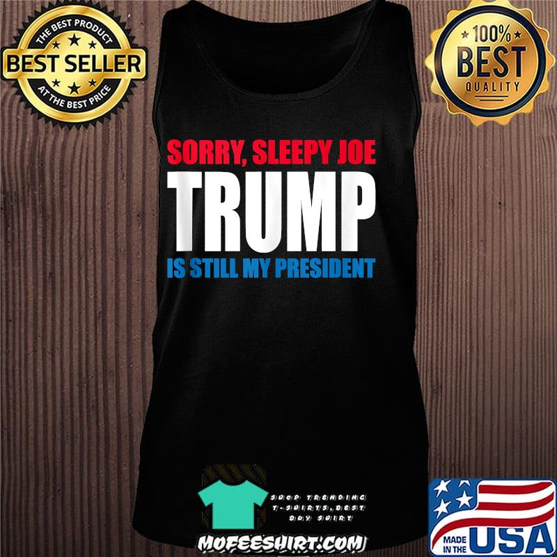 Sorry Sleepy Joe Trump Is Still My President Republican Shirt