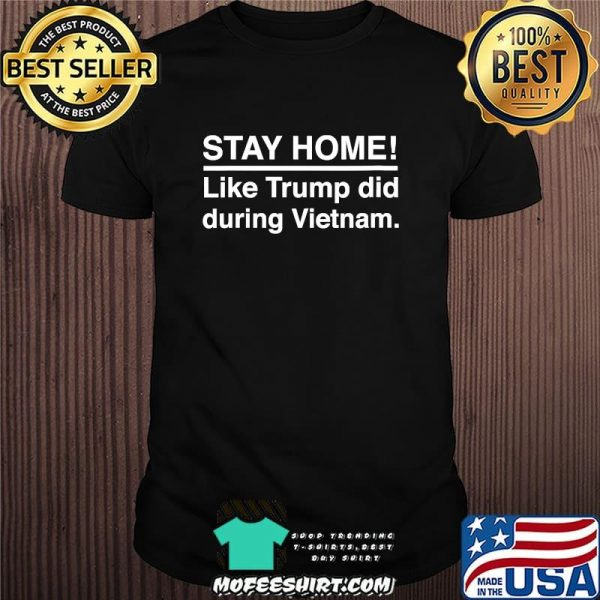Stay Home Like Trump Did During Vietnam Election  Shirt