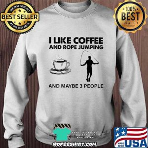 I Like Coffee And Rope Jumping And Maybe 3 People Shirt Sweater