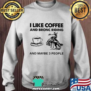 I Like Coffee And Bronc Riding And Maybe 3 People Shirt Sweater